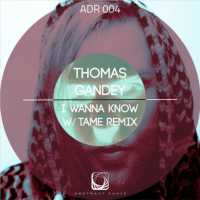 ADR004 / THOMAS GANDY / I WANNA KNOW / TAME REMIX